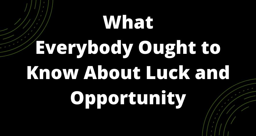 What Everybody Ought to Know About Luck and Opportunity
